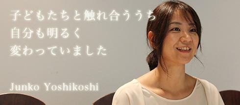 子供たちと触れ合ううち、自分も明るく変わっていましたJunko Yoshikoshi